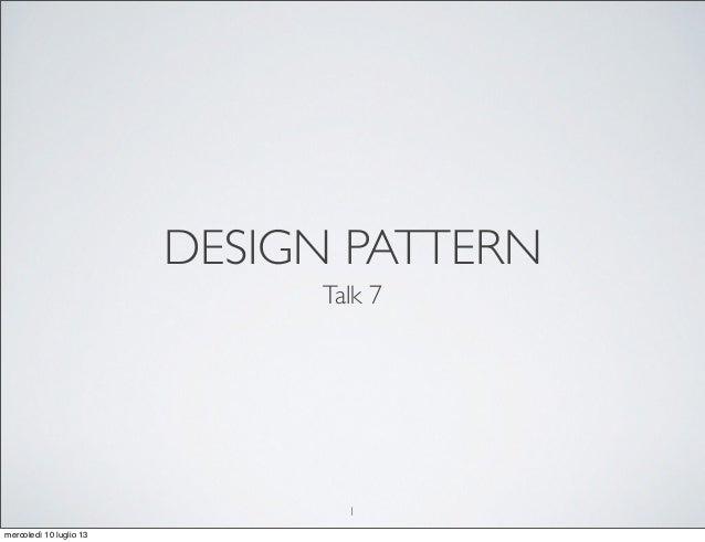 DESIGN PATTERN Talk 7 1 mercoledì 10 luglio 13