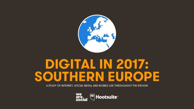 1 DIGITAL IN 2017: A STUDY OF INTERNET, SOCIAL MEDIA, AND MOBILE USE THROUGHOUT THE REGION SOUTHERN EUROPE