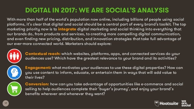 17 DIGITAL IN 2017: WE ARE SOCIAL'S ANALYSIS With more than half of the world's population now online, including billions ...