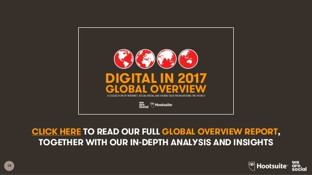 18 CLICK HERE TO READ OUR FULL GLOBAL OVERVIEW REPORT, TOGETHER WITH OUR IN-DEPTH ANALYSIS AND INSIGHTS 1 DIGITAL IN 2017 ...