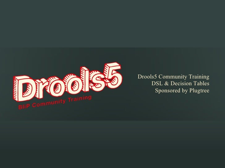 Drools5 Community Training     DSL & Decision Tables      Sponsored by Plugtree