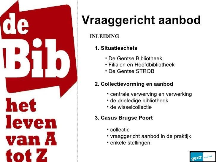 Vraaggericht aanbod <ul><li>De Gentse Bibliotheek </li></ul><ul><li>Filialen en Hoofdbibliotheek </li></ul><ul><li>De Gent...