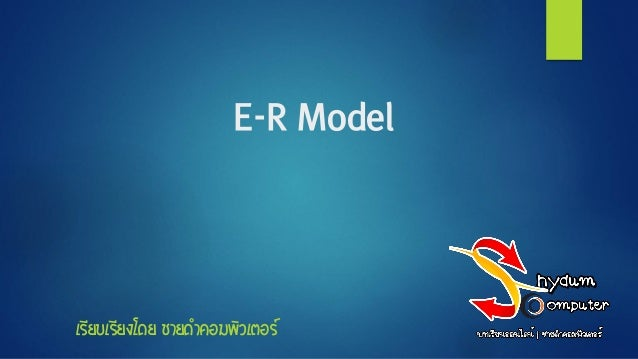 E-R Model เรียบเรียงโดย ชายดาคอมพิวเตอร์