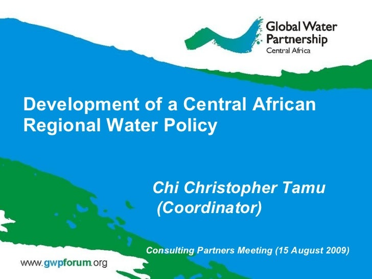 Development of a Central African Regional Water Policy Chi Christopher Tamu  (Coordinator) Consulting Partners Meeting (15...