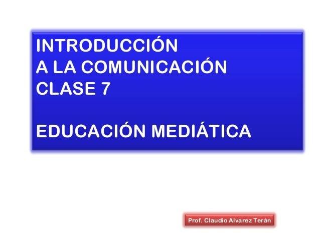 INTRODUCCIÓN A LA COMUNICACIÓN CLASE 7 EDUCACIÓN MEDIÁTICA Prof. Claudio Alvarez Terán