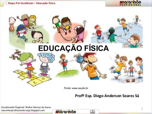 EDUCAÇÃO FÍSICA  Fonte: www.saude.br  Profº Esp. Diego Anderson Soares Sá  Etapa Pré-Vestibular – Educação Física  2  Coor...