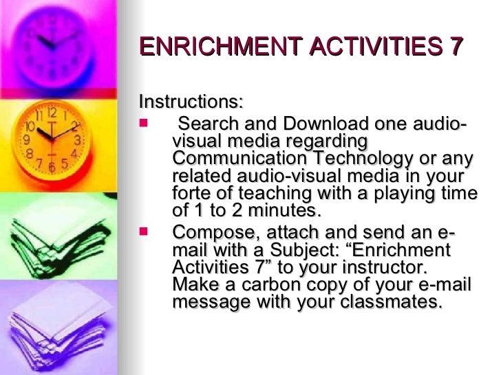 ENRICHMENT ACTIVITIES 7 <ul><li>Instructions: </li></ul><ul><li>Search and Download one audio-visual media regarding Commu...