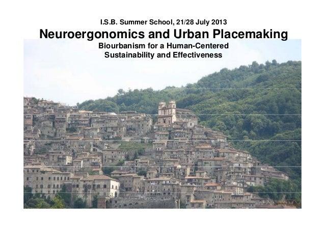 I.S.B. Summer School, 21/28 July 2013 Neuroergonomics and Urban PlacemakingNeuroergonomics and Urban Placemaking Biourbani...