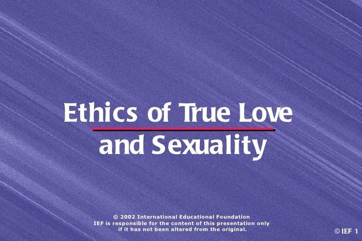 Ethics of True Love   and Sexuality         © 2002 International Educational Foundation  IEF is responsible for the conten...