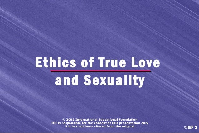 Ethics of True Love and Sexuality © 2002 International Educational Foundation IEF is responsible for the content of this p...
