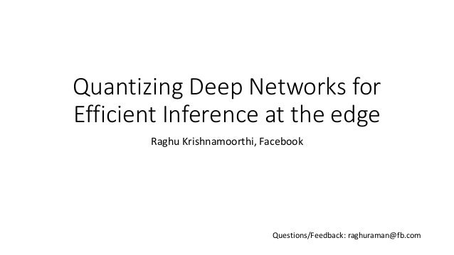 Quantizing Deep Networks for Efficient Inference at the edge Raghu Krishnamoorthi, Facebook Questions/Feedback: raghuraman...
