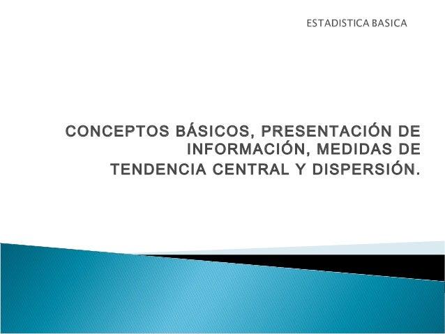 CONCEPTOS BÁSICOS, PRESENTACIÓN DE INFORMACIÓN, MEDIDAS DE TENDENCIA CENTRAL Y DISPERSIÓN.