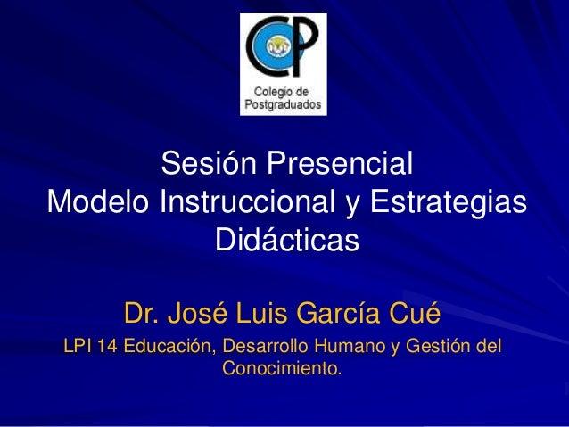 Sesión Presencial  Modelo Instruccional y Estrategias  Didácticas  Dr. José Luis García Cué  LPI 14 Educación, Desarrollo ...