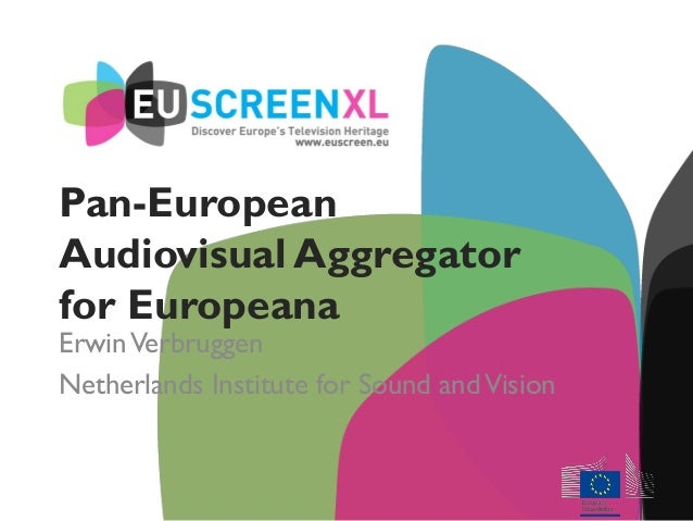 Pan-European Audiovisual Aggregator for Europeana ErwinVerbruggen Netherlands Institute for Sound andVision