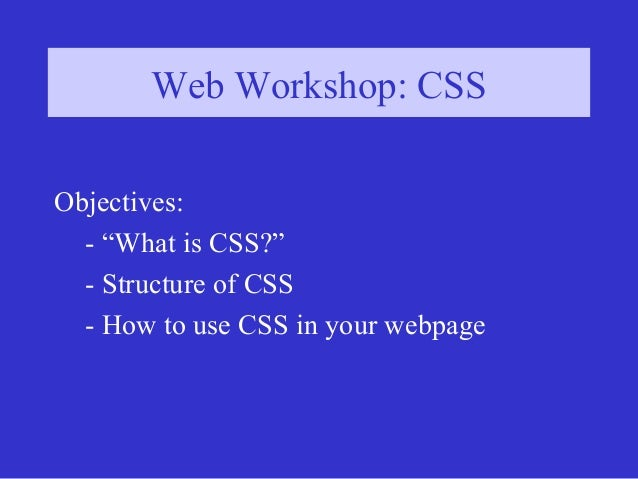 """Web Workshop: CSSWeb Workshop: CSS Objectives: - """"What is CSS?"""" - Structure of CSS - How to use CSS in your webpage"""