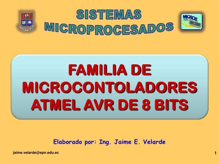 jaime.velarde@epn.edu.ec<br />1<br />SISTEMAS<br />MICROPROCESADOS<br />FAMILIA DE MICROCONTOLADORESATMELAVR DE 8 BITS<br ...