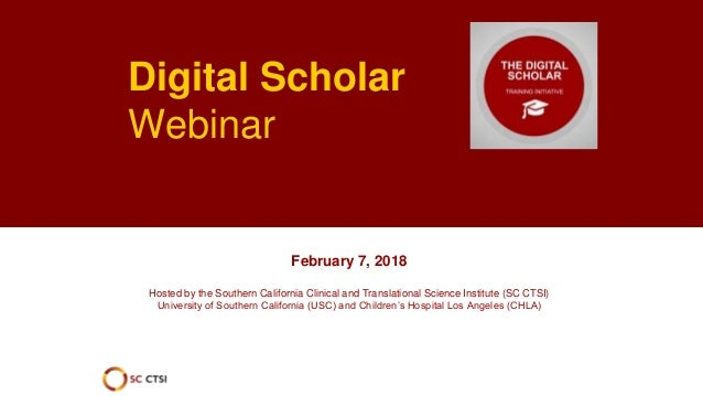 Digital Scholar Webinar February 7, 2018 Hosted by the Southern California Clinical and Translational Science Institute (S...