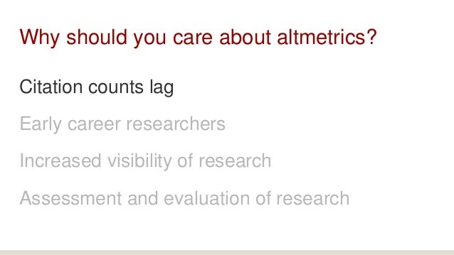 Why should you care about altmetrics? Citation counts lag Early career researchers Increased visibility of research Assess...