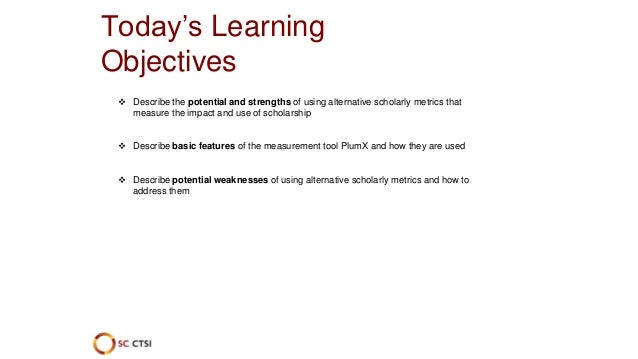 Today's Learning Objectives  Describe the potential and strengths of using alternative scholarly metrics that measure the...