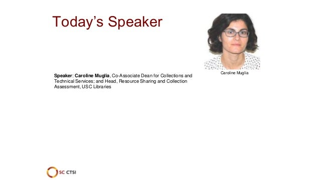Caroline Muglia Today's Speaker Speaker: Caroline Muglia, Co-Associate Dean for Collections and Technical Services; and He...