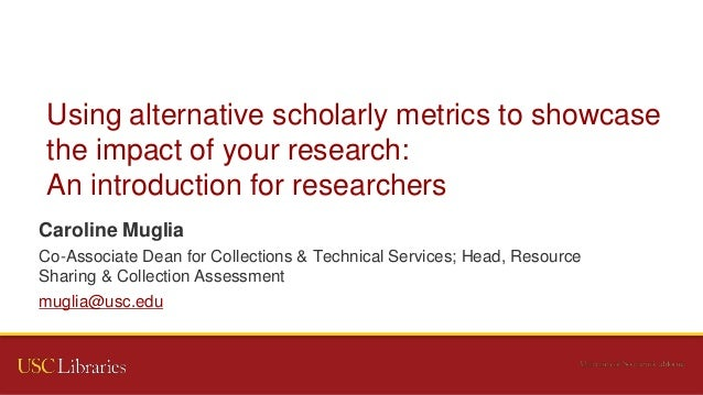 Using alternative scholarly metrics to showcase the impact of your research: An introduction for researchers Caroline Mugl...