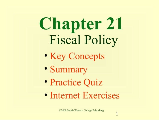Chapter 21 Fiscal Policy• Key Concepts• Summary• Practice Quiz• Internet Exercises   ©2000 South-Western College Publishin...