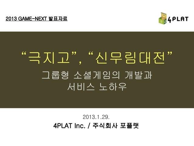"""2013 GAME-NEXT 발표자료    """"극지고"""", """"신무림대전""""          그룹형 소셜게임의 개발과             서비스 노하우                      2013.1.29.          ..."""