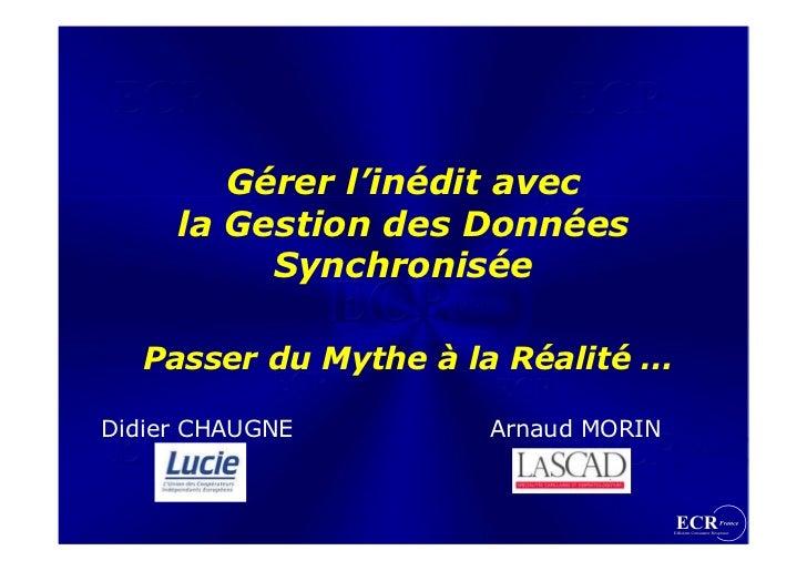Gérer l'inédit avec      la Gestion des Données           Synchronisée     Passer du Mythe à la Réalité …  Didier CHAUGNE ...