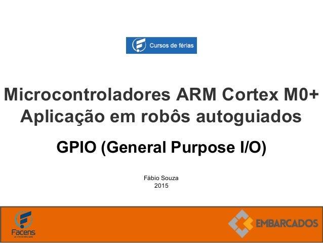 Fábio Souza 2015 Microcontroladores ARM Cortex M0+ Aplicação em robôs autoguiados GPIO (General Purpose I/O)