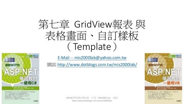 第七章 GridView報表 與 表格畫面、自訂樣板 (Template) E-Mail -- mis2000lab@yahoo.com.tw 網站 http://www.dotblogs.com.tw/mis2000lab/ ASP.NET學...