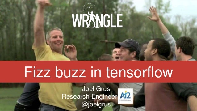 Fizz buzz in tensorflow Joel Grus Research Engineer, AI2 @joelgrus