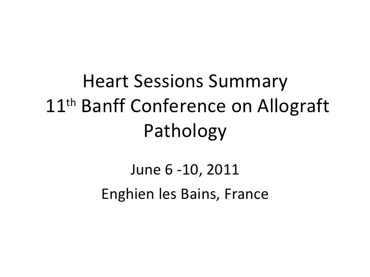 Heart Sessions Summary  11 th  Banff Conference on Allograft Pathology June 6 -10, 2011 Enghien les Bains, France