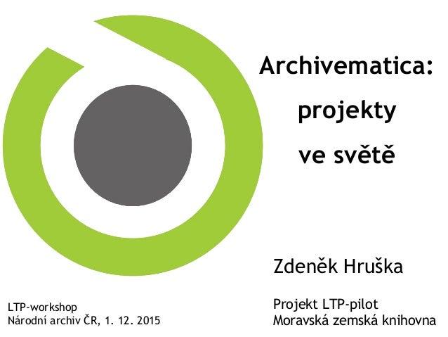 Archivematica: projekty ve světě LTP-workshop Národní archiv ČR, 1. 12. 2015 Zdeněk Hruška Projekt LTP-pilot Moravská zems...