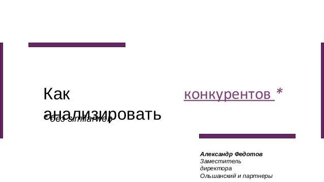 Как анализировать конкурентов * Александр Федотов Заместитель директора Ольшанский и партнеры * без similarweb