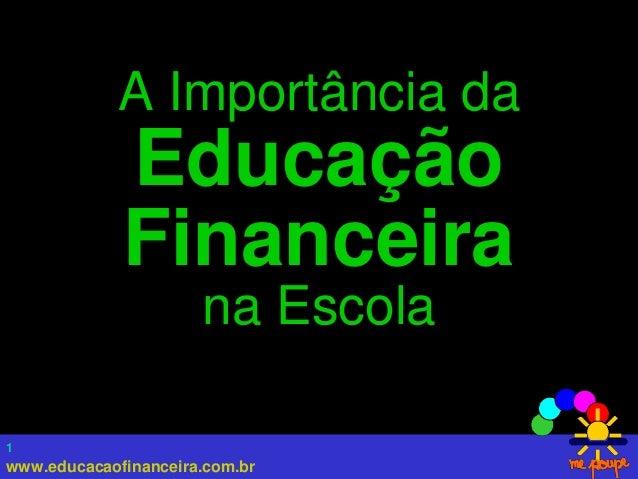www.educacaofinanceira.com.br 1 A Importância da Educação Financeira na Escola