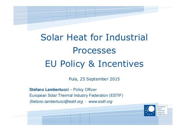 Solar Heat for Industrial Processes EU Policy & IncentivesEU Policy & Incentives Pula, 25 September 2015 Stefano Lambertuc...