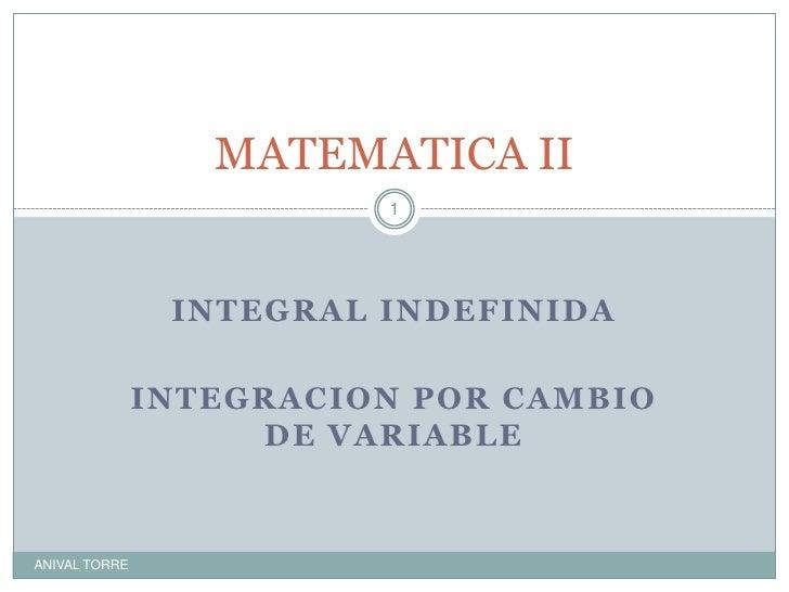 INTEGRAL INDEFINIDA<br />INTEGRACION POR CAMBIO DE VARIABLE<br />MATEMATICA II<br />ANIVAL TORRE<br />1<br />