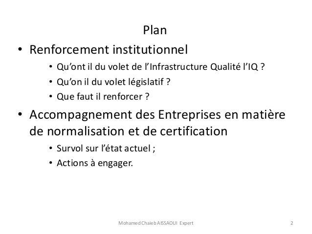 Communication  : Renforcement des capacités institutionnelles ;  Accompagnement des entreprises en matière de normalisation et de certification.  Mr Mohamed Chaîb Aissaoui,  Expert International en normalisation  Slide 2