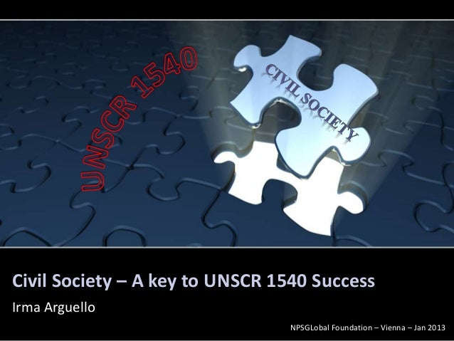 Civil Society – A key to UNSCR 1540 SuccessIrma Arguello                                NPSGLobal Foundation – Vienna – Ja...