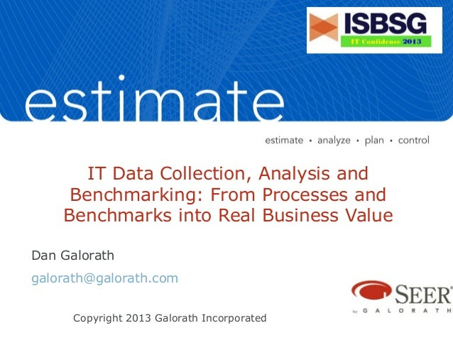 IT Data Collection, Analysis and Benchmarking: From Processes and Benchmarks into Real Business Value Dan Galorath galorat...