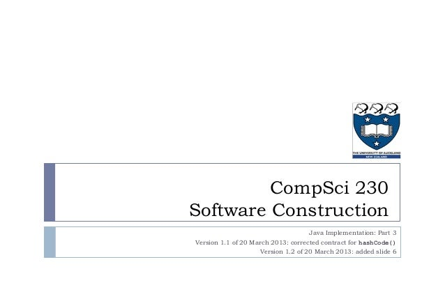 CompSci 230 Software Construction Java Implementation: Part 3 Version 1.1 of 20 March 2013: corrected contract for hashCod...