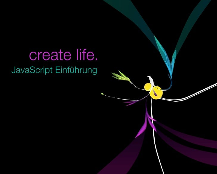 create life. JavaScript Einführung       © 2009 by noel bossart