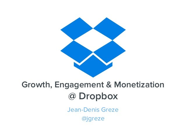 Growth, Engagement & Monetization @ Dropbox Jean-Denis Greze @jgreze