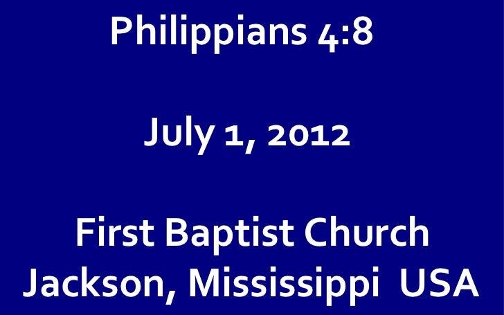 Philippians 4:8      July 1, 2012   First Baptist ChurchJackson, Mississippi USA