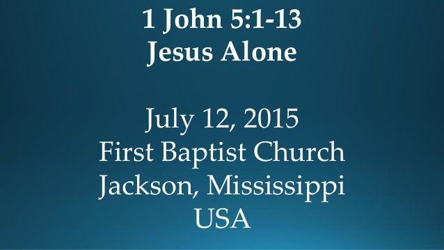1 John 5:1-13 Jesus Alone July 12, 2015 First Baptist Church Jackson, Mississippi USA