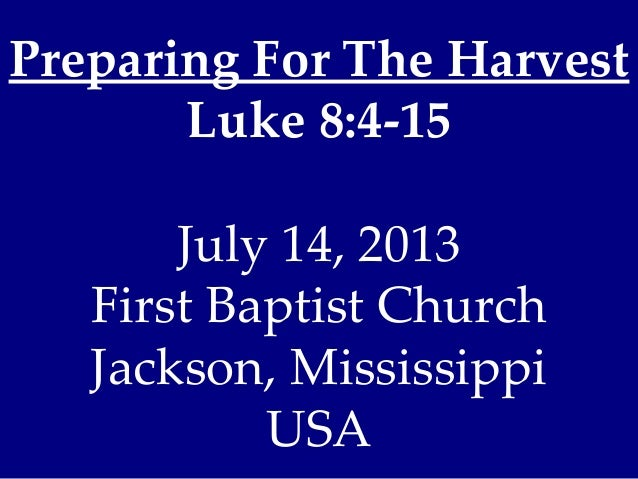Preparing For The Harvest Luke 8:4-15 July 14, 2013 First Baptist Church Jackson, Mississippi USA