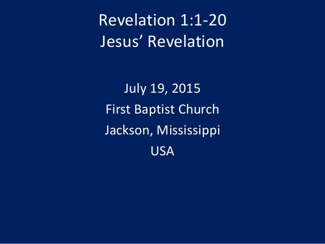 Revelation 1:1-20 Jesus' Revelation July 19, 2015 First Baptist Church Jackson, Mississippi USA