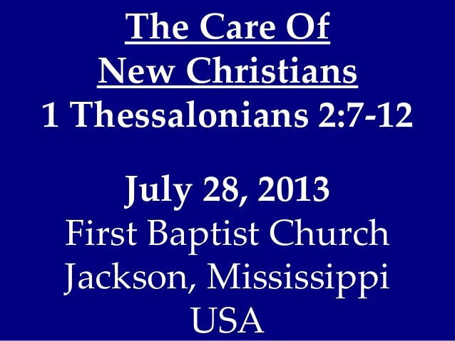 The Care Of New Christians 1 Thessalonians 2:7-12 July 28, 2013 First Baptist Church Jackson, Mississippi USA