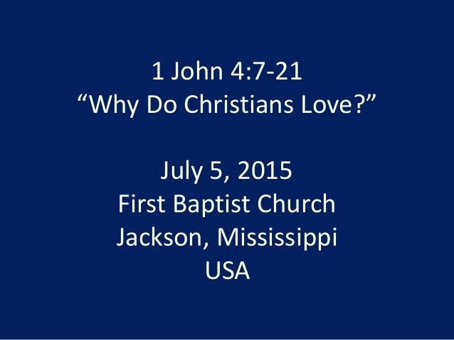 "1 John 4:7-21 ""Why Do Christians Love?"" July 5, 2015 First Baptist Church Jackson, Mississippi USA"