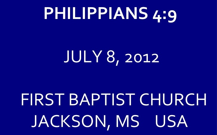 PHILIPPIANS 4:9    JULY 8, 2012FIRST BAPTIST CHURCH JACKSON, MS USA